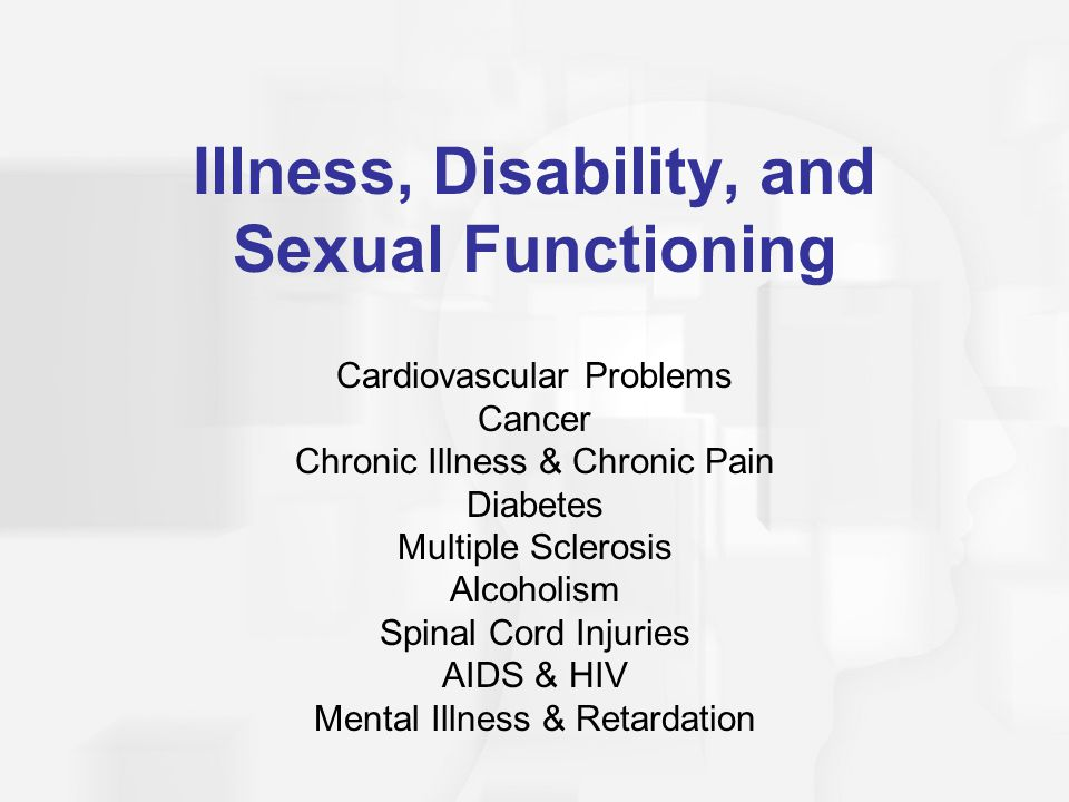 Illness, Disability, and Sexual Functioning Cardiovascular Problems Cancer Chronic Illness & Chronic Pain Diabetes Multiple Sclerosis Alcoholism Spinal Cord Injuries AIDS & HIV Mental Illness & Retardation