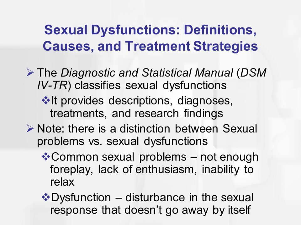 Sexual Dysfunctions: Definitions, Causes, and Treatment Strategies  The Diagnostic and Statistical Manual (DSM IV-TR) classifies sexual dysfunctions  It provides descriptions, diagnoses, treatments, and research findings  Note: there is a distinction between Sexual problems vs.