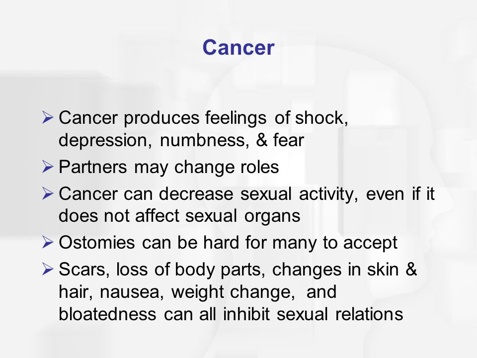 Cancer  Cancer produces feelings of shock, depression, numbness, & fear  Partners may change roles  Cancer can decrease sexual activity, even if it does not affect sexual organs  Ostomies can be hard for many to accept  Scars, loss of body parts, changes in skin & hair, nausea, weight change, and bloatedness can all inhibit sexual relations