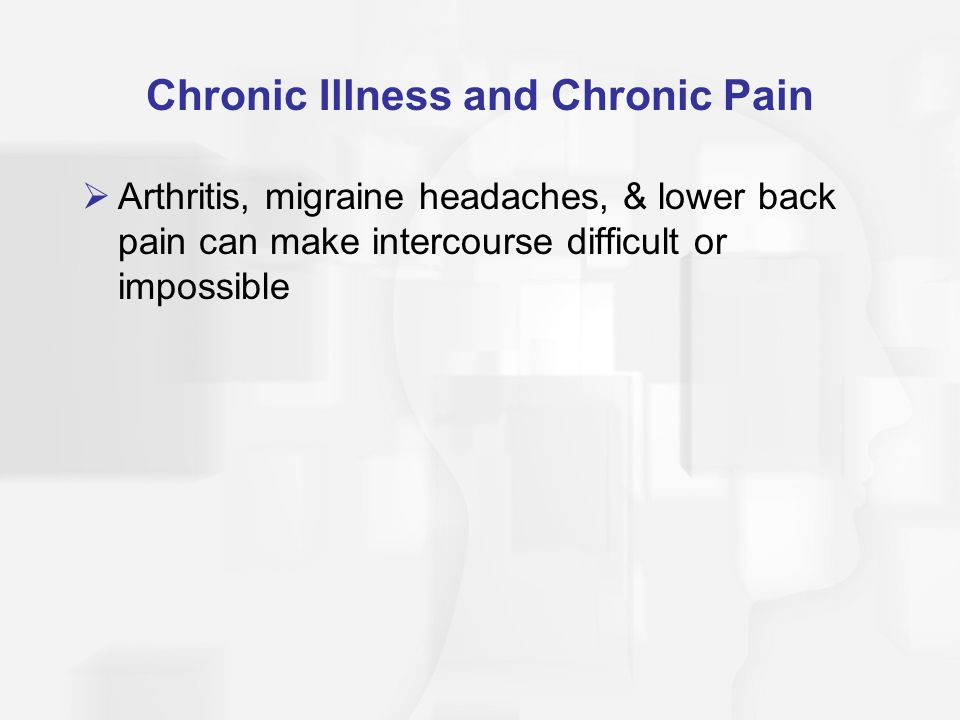 Chronic Illness and Chronic Pain  Arthritis, migraine headaches, & lower back pain can make intercourse difficult or impossible