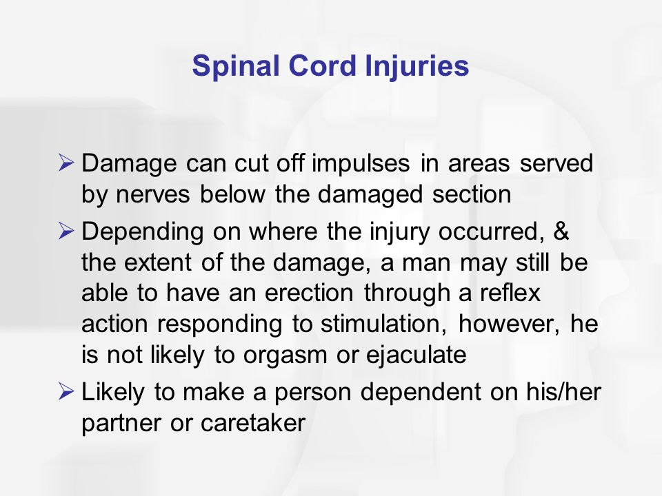 Spinal Cord Injuries  Damage can cut off impulses in areas served by nerves below the damaged section  Depending on where the injury occurred, & the extent of the damage, a man may still be able to have an erection through a reflex action responding to stimulation, however, he is not likely to orgasm or ejaculate  Likely to make a person dependent on his/her partner or caretaker