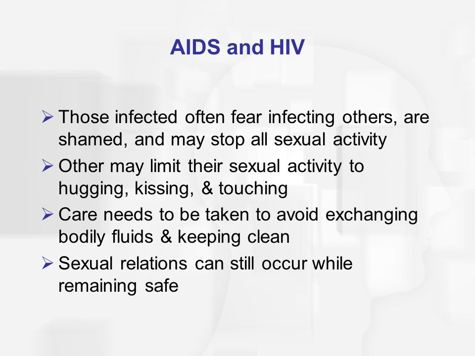AIDS and HIV  Those infected often fear infecting others, are shamed, and may stop all sexual activity  Other may limit their sexual activity to hugging, kissing, & touching  Care needs to be taken to avoid exchanging bodily fluids & keeping clean  Sexual relations can still occur while remaining safe