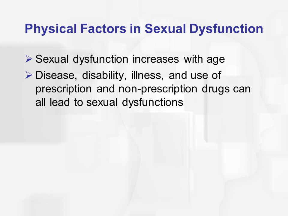 Physical Factors in Sexual Dysfunction  Sexual dysfunction increases with age  Disease, disability, illness, and use of prescription and non-prescription drugs can all lead to sexual dysfunctions