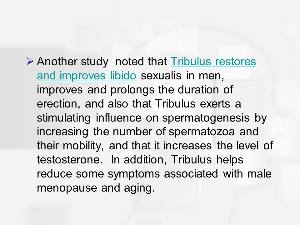 Another study noted that Tribulus restores and improves libido sexualis in men, improves and prolongs the duration of erection, and also that Tribulus exerts a stimulating influence on spermatogenesis by increasing the number of spermatozoa and their mobility, and that it increases the level of testosterone.