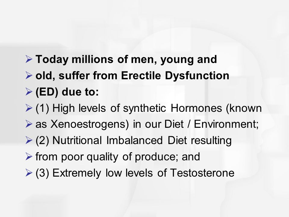  Today millions of men, young and  old, suffer from Erectile Dysfunction  (ED) due to:  (1) High levels of synthetic Hormones (known  as Xenoestrogens) in our Diet / Environment;  (2) Nutritional Imbalanced Diet resulting  from poor quality of produce; and  (3) Extremely low levels of Testosterone