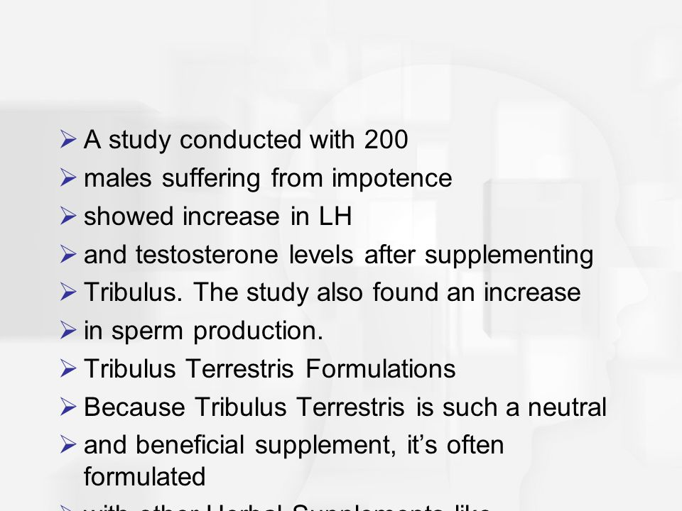  A study conducted with 200  males suffering from impotence  showed increase in LH  and testosterone levels after supplementing  Tribulus.