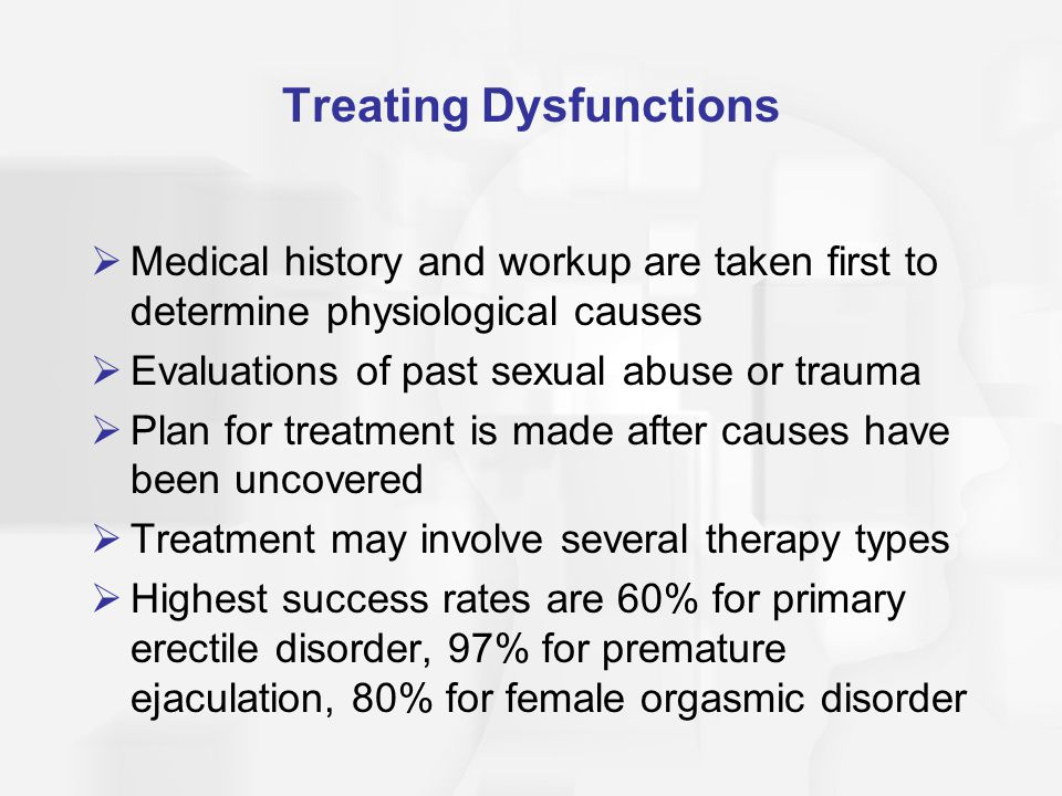 Treating Dysfunctions  Medical history and workup are taken first to determine physiological causes  Evaluations of past sexual abuse or trauma  Plan for treatment is made after causes have been uncovered  Treatment may involve several therapy types  Highest success rates are 60% for primary erectile disorder, 97% for premature ejaculation, 80% for female orgasmic disorder