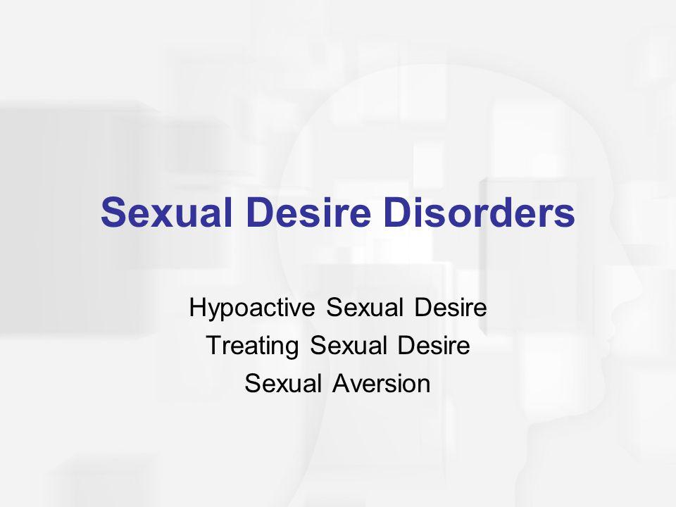 Sexual Desire Disorders Hypoactive Sexual Desire Treating Sexual Desire Sexual Aversion