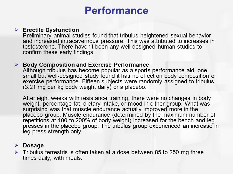 Performance  Erectile Dysfunction Preliminary animal studies found that tribulus heightened sexual behavior and increased intracavernous pressure.
