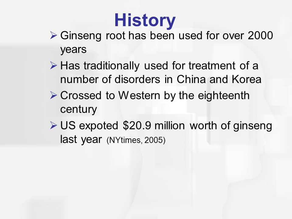 History  Ginseng root has been used for over 2000 years  Has traditionally used for treatment of a number of disorders in China and Korea  Crossed