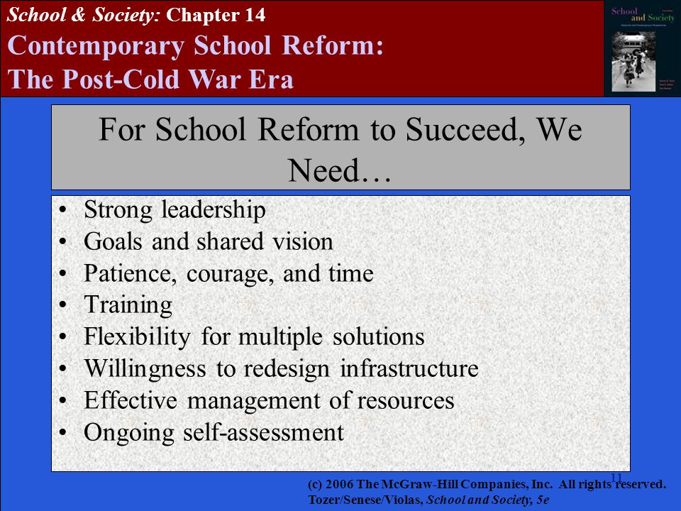 11 School & Society: Chapter 14 Contemporary School Reform: The Post-Cold War Era For School Reform to Succeed, We Need… Strong leadership Goals and shared vision Patience, courage, and time Training Flexibility for multiple solutions Willingness to redesign infrastructure Effective management of resources Ongoing self-assessment (c) 2006 The McGraw-Hill Companies, Inc.