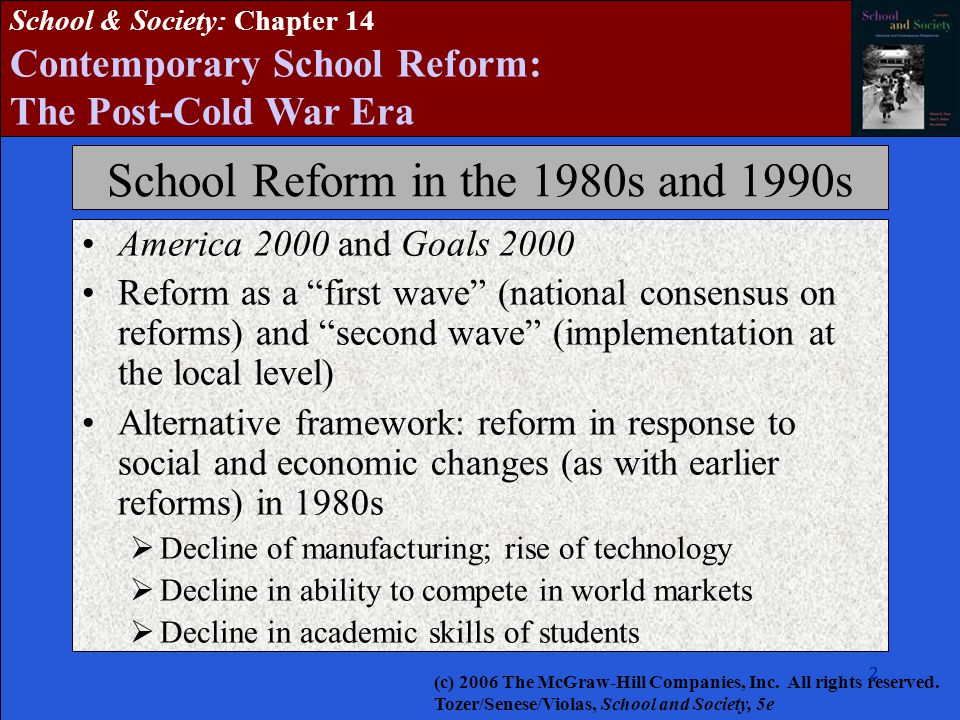 2222222 School & Society: Chapter 14 Contemporary School Reform: The Post-Cold War Era School Reform in the 1980s and 1990s America 2000 and Goals 2000 Reform as a first wave (national consensus on reforms) and second wave (implementation at the local level) Alternative framework: reform in response to social and economic changes (as with earlier reforms) in 1980s  Decline of manufacturing; rise of technology  Decline in ability to compete in world markets  Decline in academic skills of students (c) 2006 The McGraw-Hill Companies, Inc.