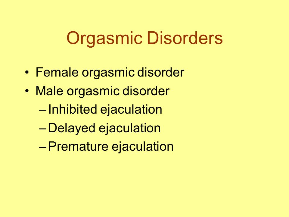 Orgasmic Disorders Female orgasmic disorder Male orgasmic disorder –Inhibited ejaculation –Delayed ejaculation –Premature ejaculation