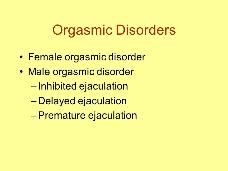 Orgasmic Disorders Female orgasmic disorder Male orgasmic disorder –Inhibited ejaculation –Delayed ejaculation –Premature ejaculation
