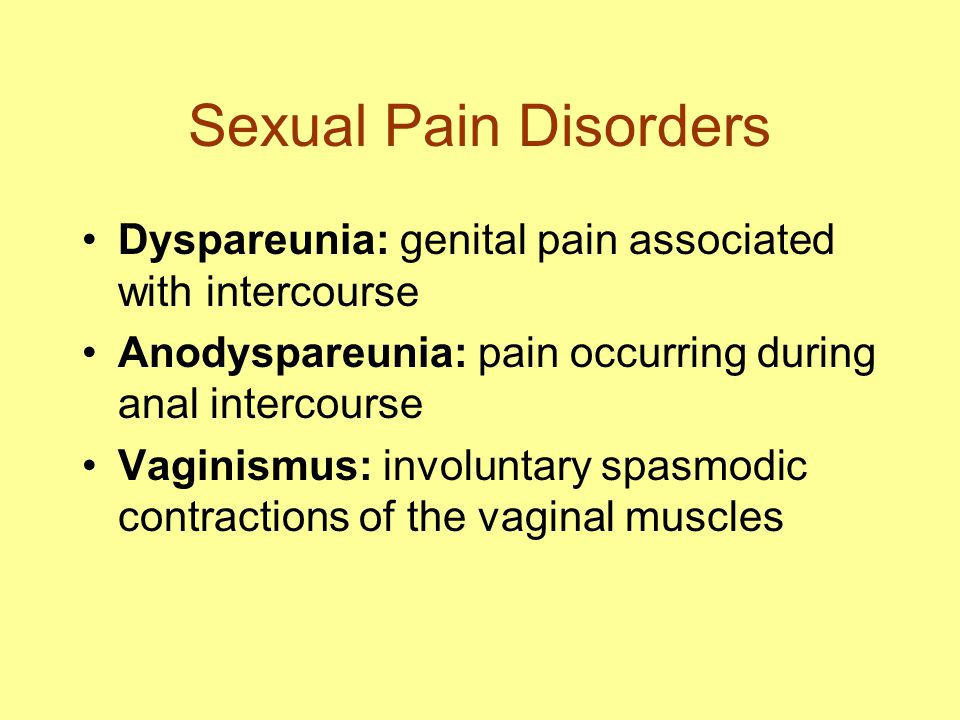 Sexual Pain Disorders Dyspareunia: genital pain associated with intercourse Anodyspareunia: pain occurring during anal intercourse Vaginismus: involuntary spasmodic contractions of the vaginal muscles