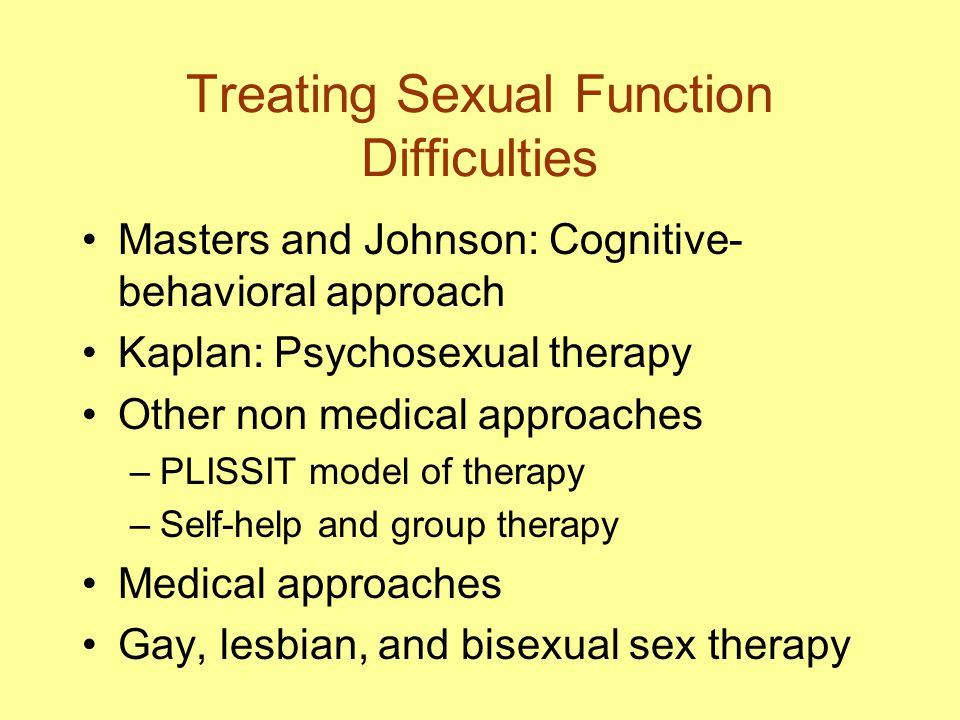 Treating Sexual Function Difficulties Masters and Johnson: Cognitive- behavioral approach Kaplan: Psychosexual therapy Other non medical approaches –PLISSIT model of therapy –Self-help and group therapy Medical approaches Gay, lesbian, and bisexual sex therapy