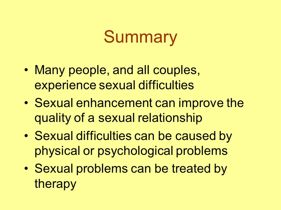 Summary Many people, and all couples, experience sexual difficulties Sexual enhancement can improve the quality of a sexual relationship Sexual difficulties can be caused by physical or psychological problems Sexual problems can be treated by therapy