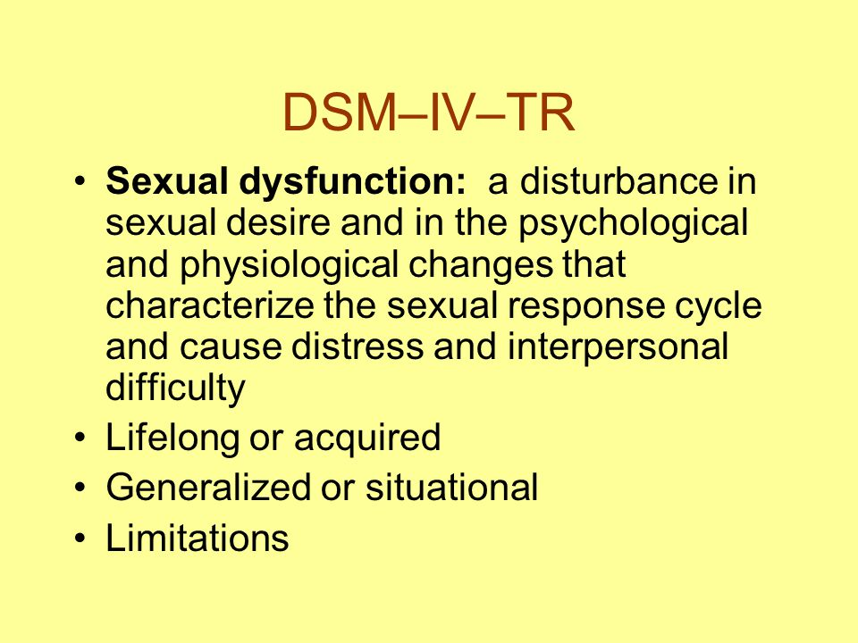 DSM–IV–TR Sexual dysfunction: a disturbance in sexual desire and in the psychological and physiological changes that characterize the sexual response cycle and cause distress and interpersonal difficulty Lifelong or acquired Generalized or situational Limitations
