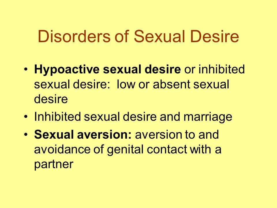 Disorders of Sexual Desire Hypoactive sexual desire or inhibited sexual desire: low or absent sexual desire Inhibited sexual desire and marriage Sexual aversion: aversion to and avoidance of genital contact with a partner