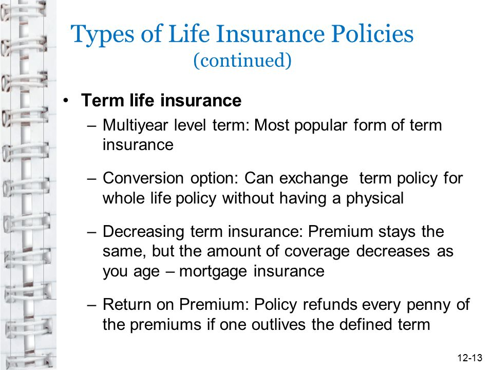 Types of Life Insurance Policies (continued) Term life insurance –Multiyear level term: Most popular form of term insurance –Conversion option: Can ex