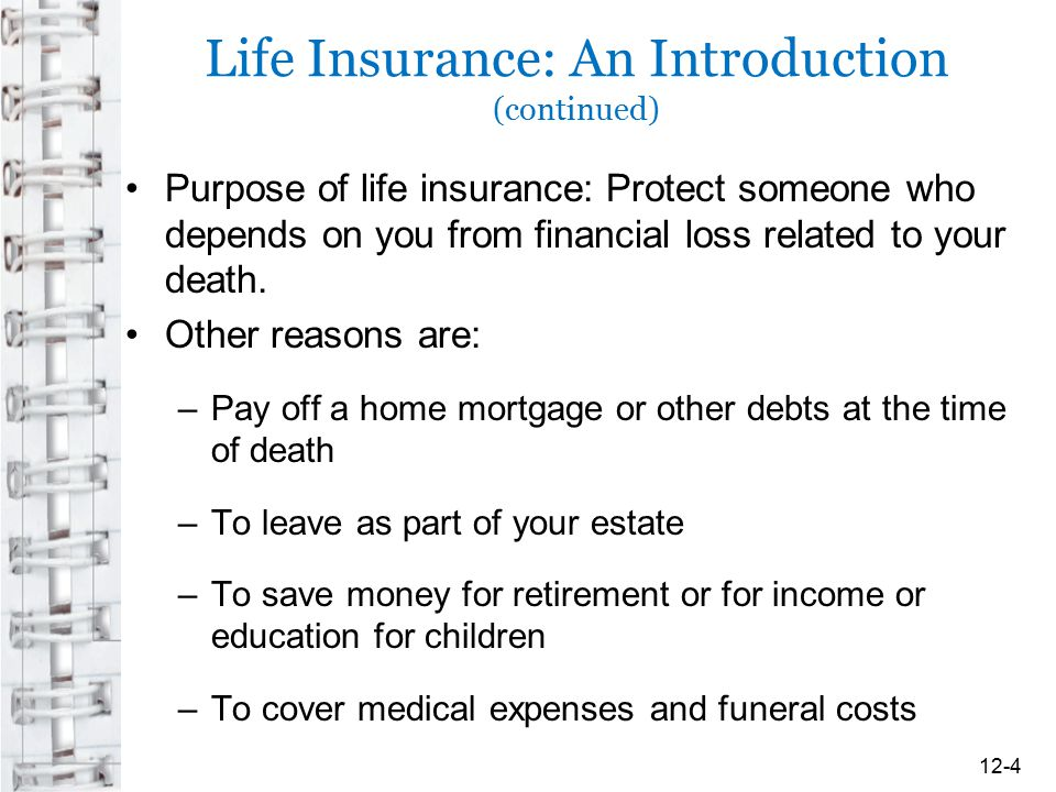 Life Insurance: An Introduction (continued) Purpose of life insurance: Protect someone who depends on you from financial loss related to your death. O