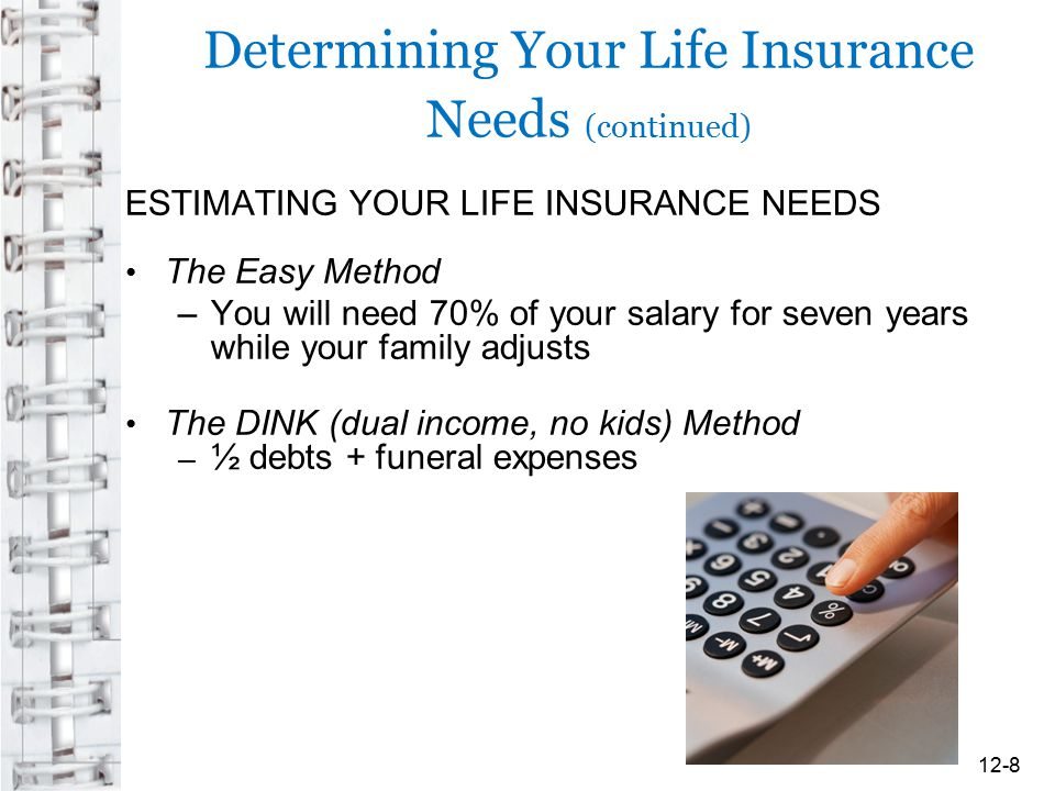 Determining Your Life Insurance Needs (continued) ESTIMATING YOUR LIFE INSURANCE NEEDS The Easy Method –You will need 70% of your salary for seven yea