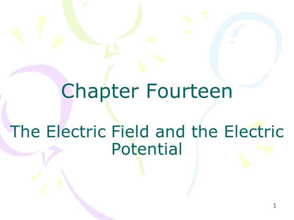 1 Chapter Fourteen The Electric Field and the Electric Potential