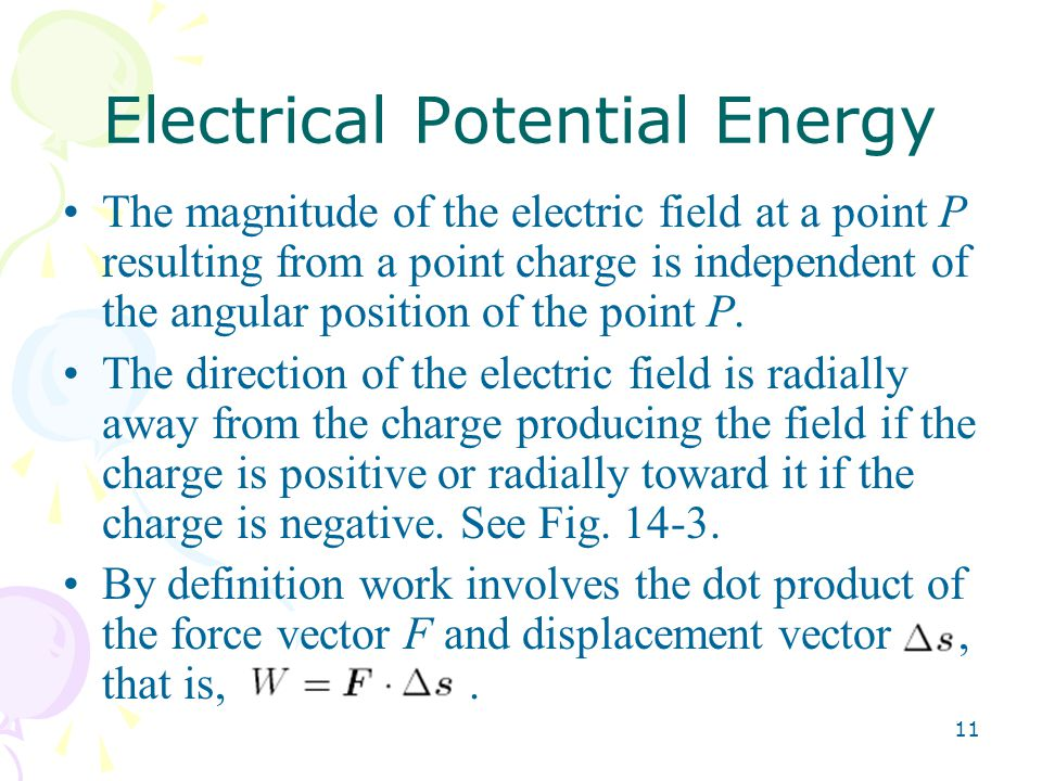 11 Electrical Potential Energy The magnitude of the electric field at a point P resulting from a point charge is independent of the angular position of the point P.