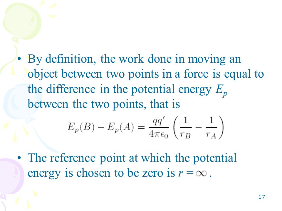 17 By definition, the work done in moving an object between two points in a force is equal to the difference in the potential energy E p between the two points, that is The reference point at which the potential energy is chosen to be zero is r =.
