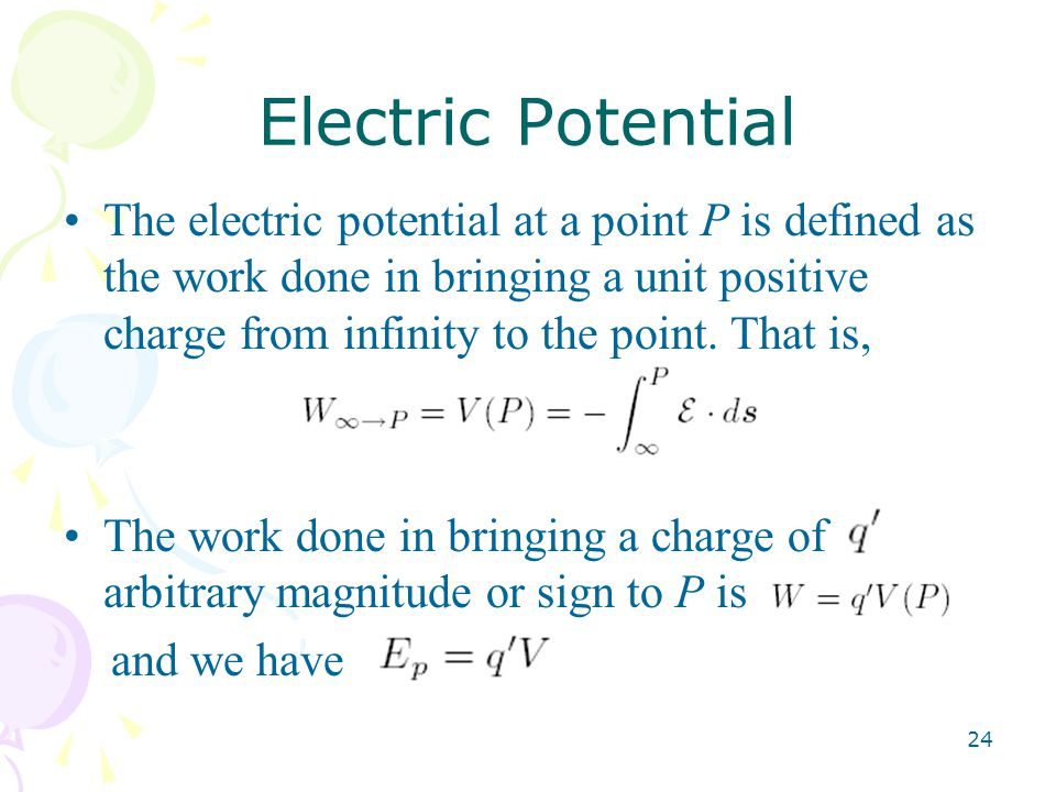 24 Electric Potential The electric potential at a point P is defined as the work done in bringing a unit positive charge from infinity to the point.
