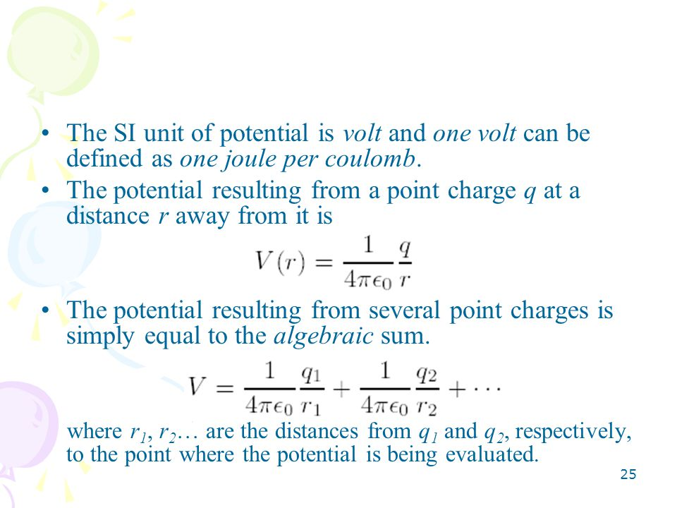 25 The SI unit of potential is volt and one volt can be defined as one joule per coulomb.