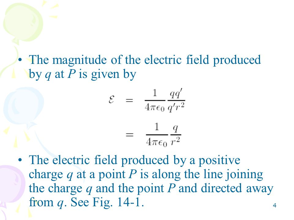 4 The magnitude of the electric field produced by q at P is given by The electric field produced by a positive charge q at a point P is along the line joining the charge q and the point P and directed away from q.