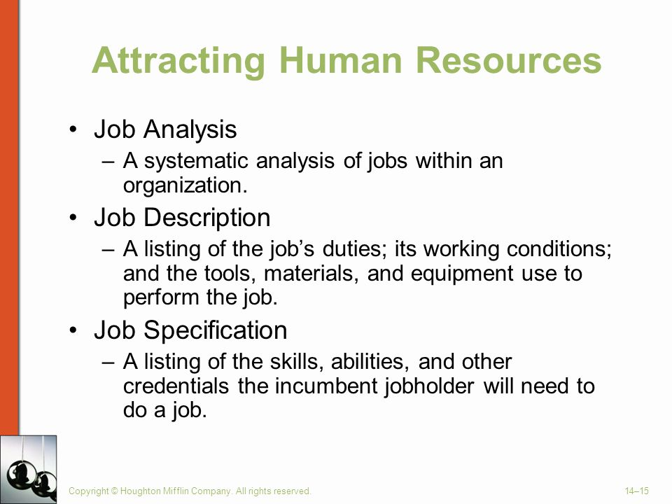 Copyright © Houghton Mifflin Company. All rights reserved.14–15 Attracting Human Resources Job Analysis –A systematic analysis of jobs within an organ