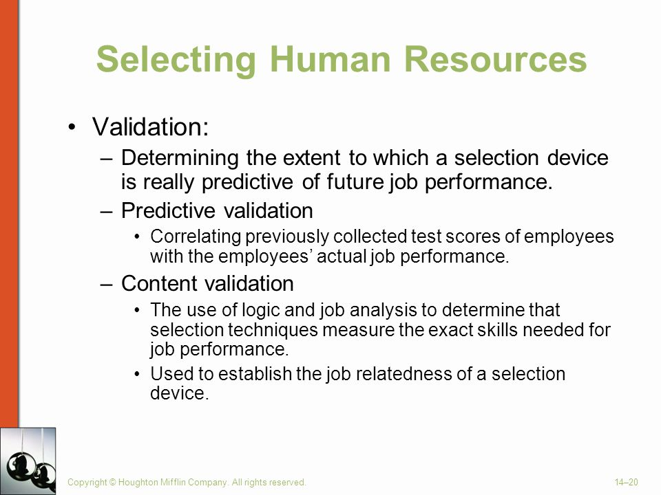 Copyright © Houghton Mifflin Company. All rights reserved.14–20 Selecting Human Resources Validation: –Determining the extent to which a selection dev