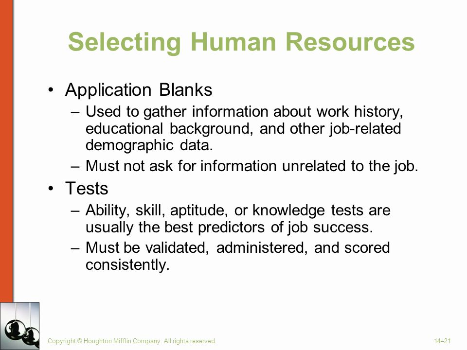 Copyright © Houghton Mifflin Company. All rights reserved.14–21 Selecting Human Resources Application Blanks –Used to gather information about work hi