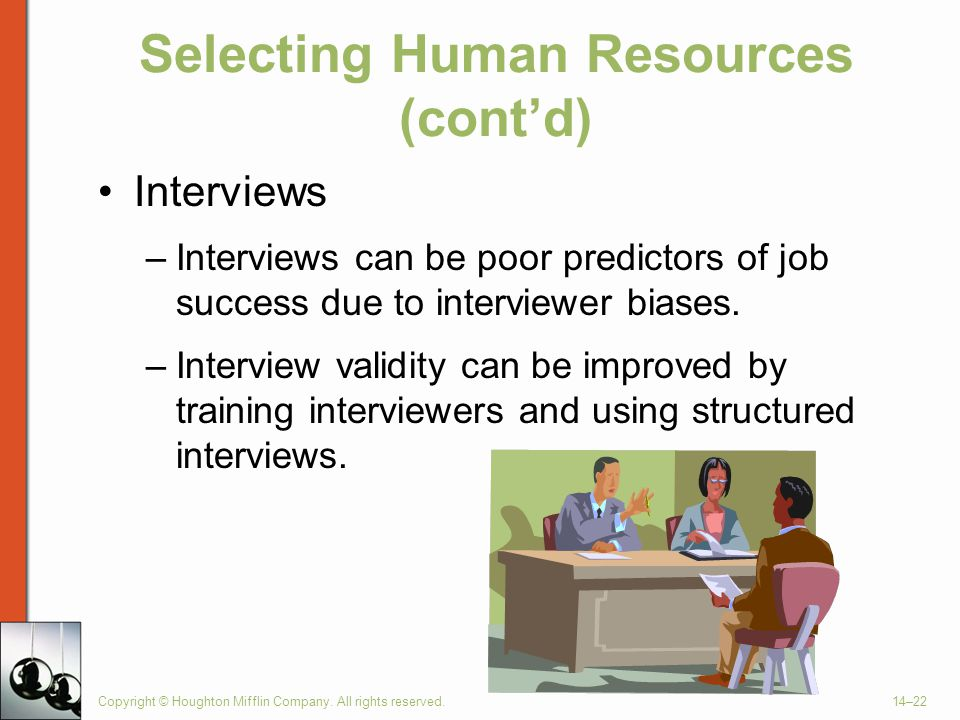 Copyright © Houghton Mifflin Company. All rights reserved.14–22 Selecting Human Resources (cont'd) Interviews –Interviews can be poor predictors of jo