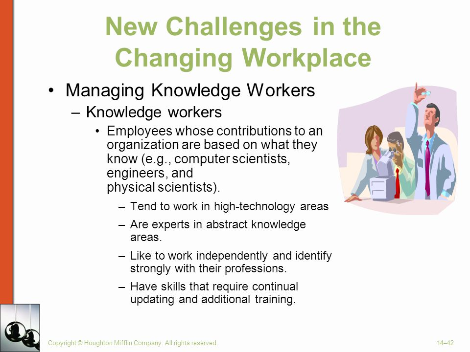 Copyright © Houghton Mifflin Company. All rights reserved.14–42 New Challenges in the Changing Workplace Managing Knowledge Workers –Knowledge workers