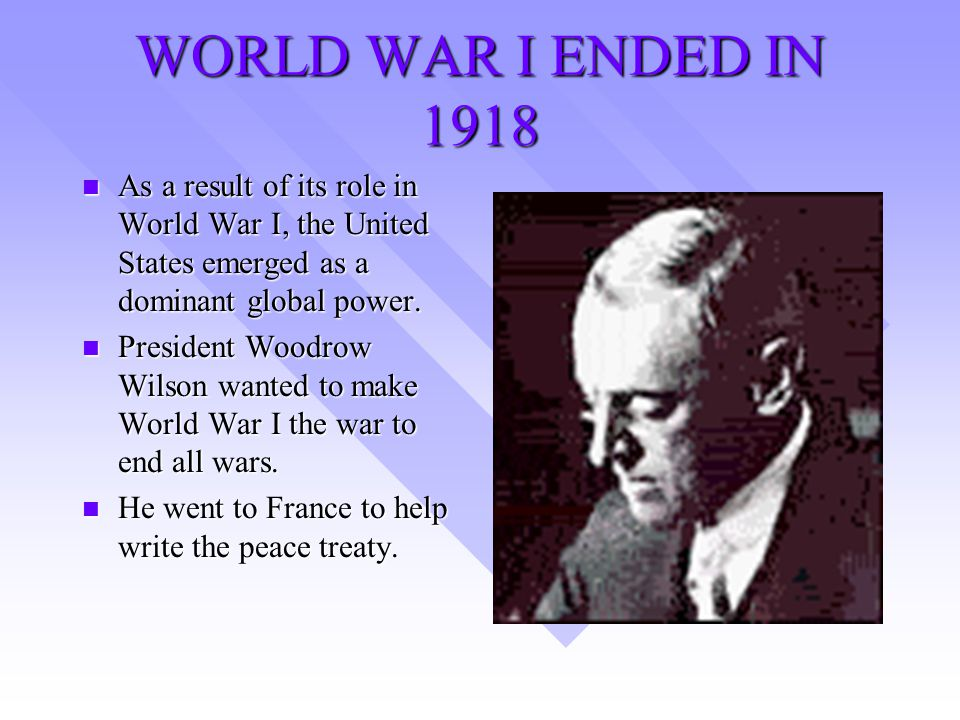 WORLD WAR I ENDED IN 1918 n As a result of its role in World War I, the United States emerged as a dominant global power.