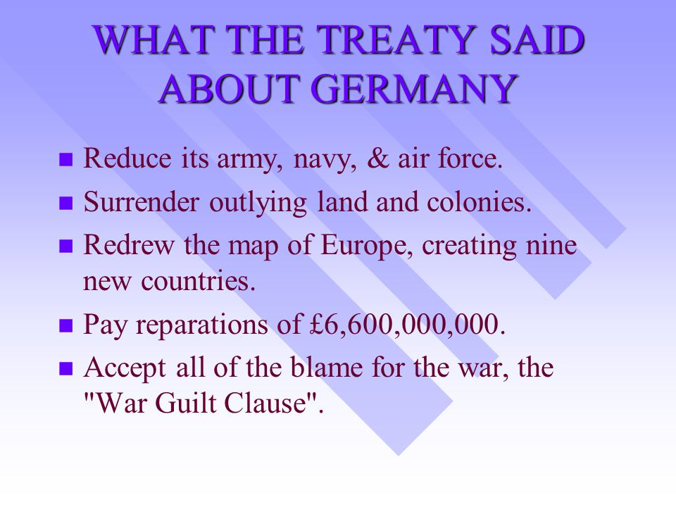 WHAT THE TREATY SAID ABOUT GERMANY n n Reduce its army, navy, & air force.