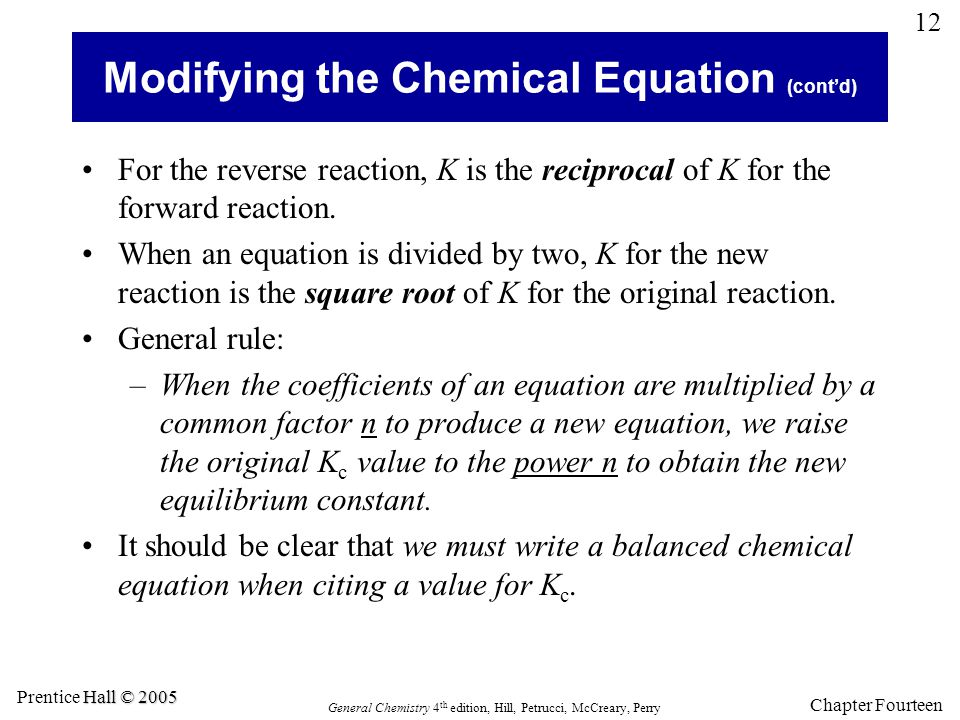 Chapter Fourteen 12 General Chemistry 4 th edition, Hill, Petrucci, McCreary, Perry Hall © 2005 Prentice Hall © 2005 Modifying the Chemical Equation (