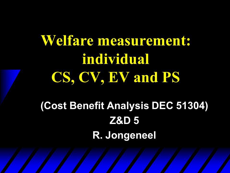 Welfare measurement: individual CS, CV, EV and PS (Cost Benefit Analysis DEC 51304) Z&D 5 R. Jongeneel