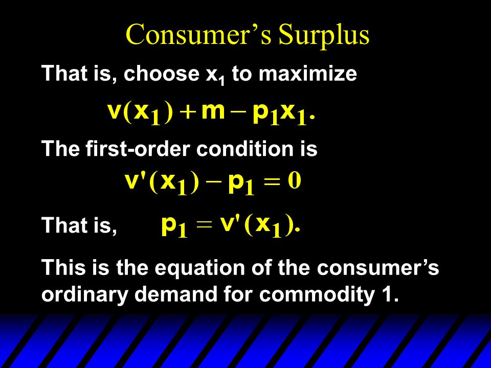 Consumer's Surplus That is, choose x 1 to maximize The first-order condition is That is, This is the equation of the consumer's ordinary demand for co