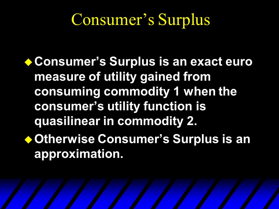  Consumer's Surplus is an exact euro measure of utility gained from consuming commodity 1 when the consumer's utility function is quasilinear in comm