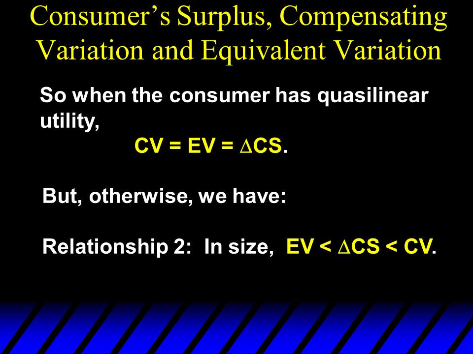 So when the consumer has quasilinear utility, CV = EV =  CS. But, otherwise, we have: Relationship 2: In size, EV <  CS < CV.
