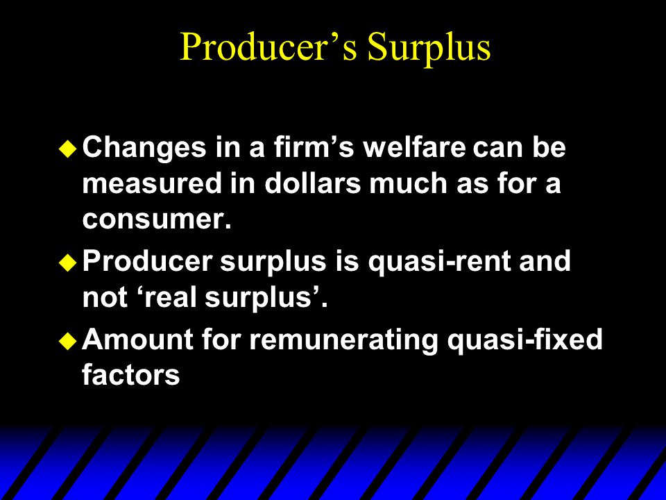  Changes in a firm's welfare can be measured in dollars much as for a consumer.  Producer surplus is quasi-rent and not 'real surplus'.  Amount for