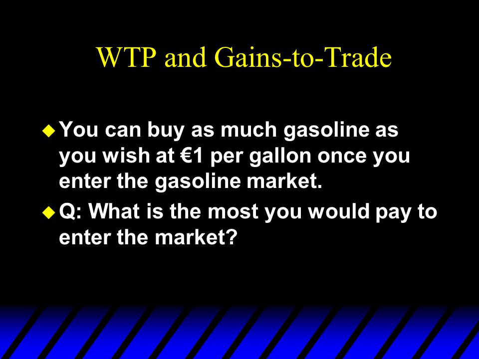 WTP and Gains-to-Trade  You can buy as much gasoline as you wish at €1 per gallon once you enter the gasoline market.  Q: What is the most you would