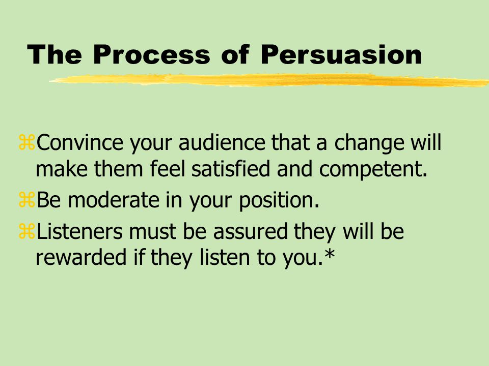 The Process of Persuasion zConvince your audience that a change will make them feel satisfied and competent.