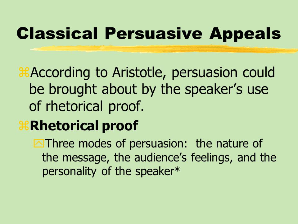 Classical Persuasive Appeals zAccording to Aristotle, persuasion could be brought about by the speaker's use of rhetorical proof.