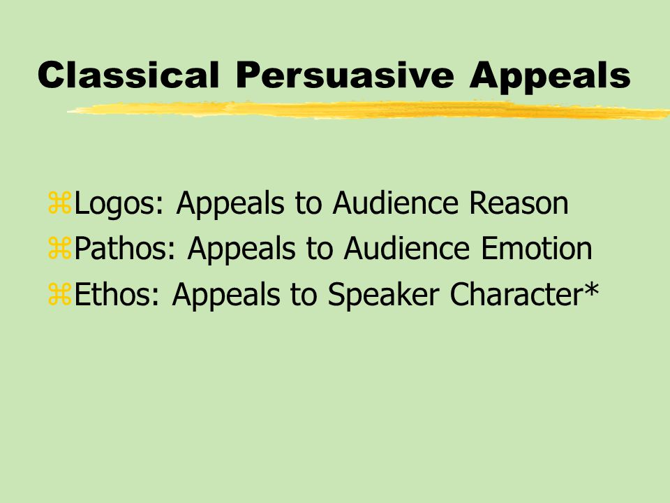 Classical Persuasive Appeals zLogos: Appeals to Audience Reason zPathos: Appeals to Audience Emotion zEthos: Appeals to Speaker Character*