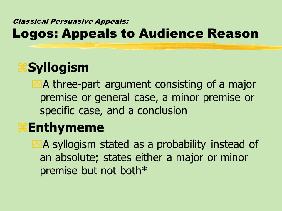 Classical Persuasive Appeals: Logos: Appeals to Audience Reason zSyllogism yA three-part argument consisting of a major premise or general case, a minor premise or specific case, and a conclusion zEnthymeme yA syllogism stated as a probability instead of an absolute; states either a major or minor premise but not both*
